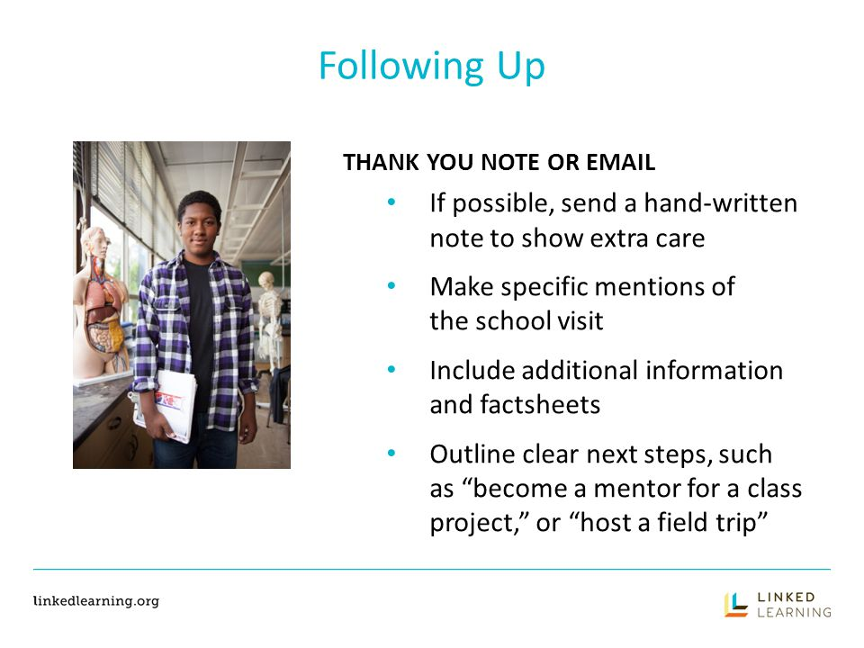 Following Up THANK YOU NOTE OR EMAIL If possible, send a hand-written note to show extra care Make specific mentions of the school visit Include additional information and factsheets Outline clear next steps, such as become a mentor for a class project, or host a field trip