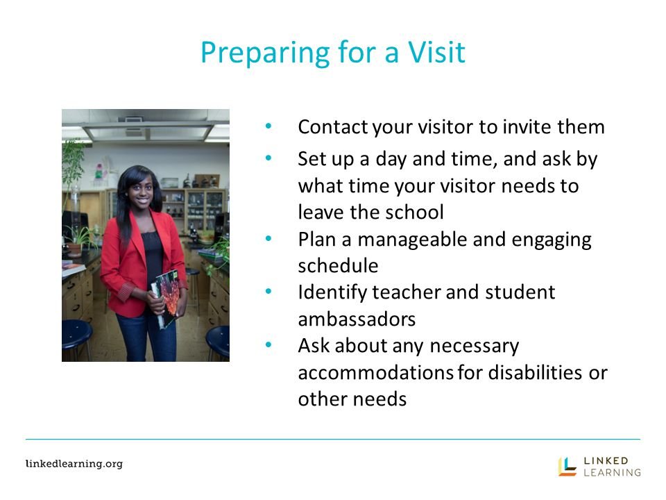 Plan the Itinerary SUGGESTED ACTIVITIES Meeting to provide introduction to Linked Learning Tour the facilities Speak to a class about career paths Attend a school assembly Observe a class Group activity Project presentations Meet with teachers and/or students