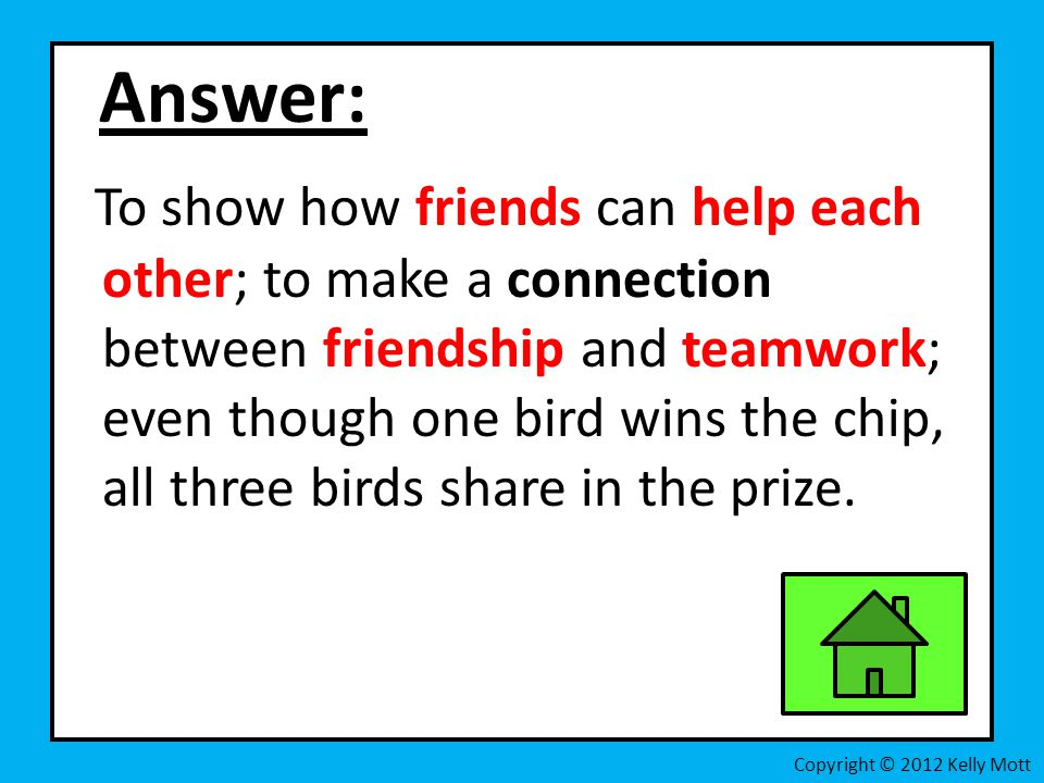 Answer: To show how friends can help each other; to make a connection between friendship and teamwork; even though one bird wins the chip, all three birds share in the prize.