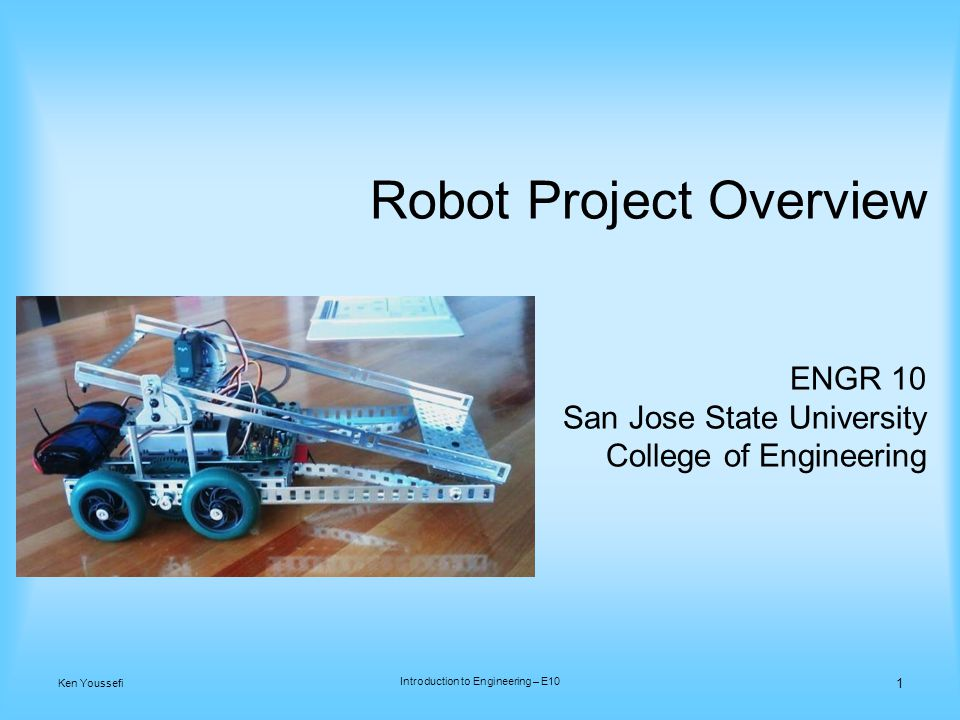 Robot Project Overview ENGR 10 San Jose State University College of Engineering 1 Ken Youssefi Introduction to Engineering – E10