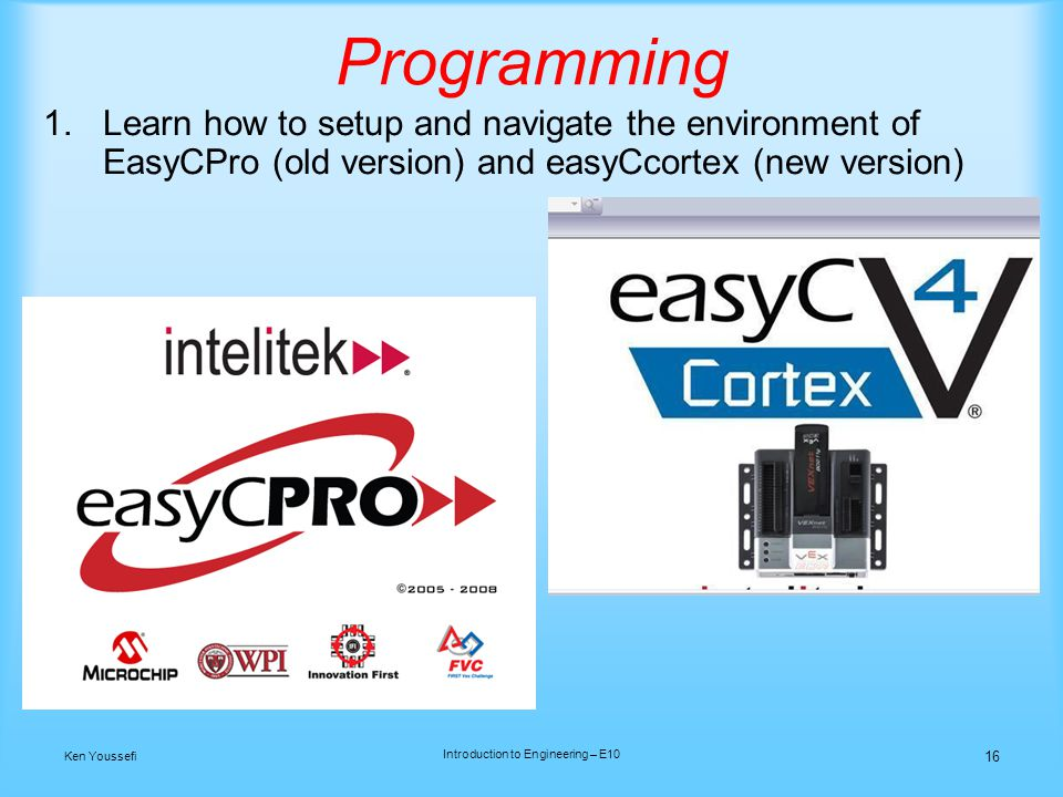 Programming 1.Learn how to setup and navigate the environment of EasyCPro (old version) and easyCcortex (new version) 16 Ken Youssefi Introduction to Engineering – E10