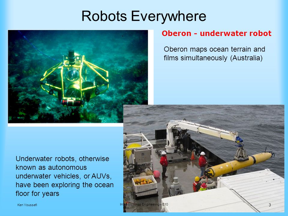 Robots Everywhere Oberon maps ocean terrain and films simultaneously (Australia) Oberon - underwater robot Underwater robots, otherwise known as autonomous underwater vehicles, or AUVs, have been exploring the ocean floor for years 3 Ken Youssefi Introduction to Engineering – E10