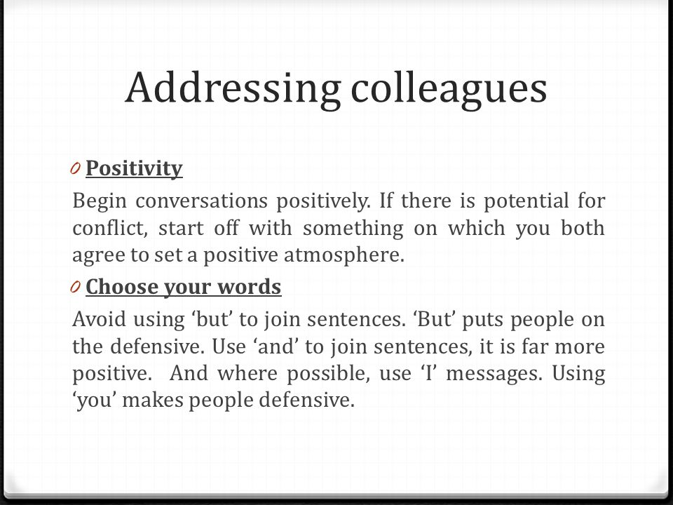 Addressing colleagues 0 Positivity Begin conversations positively.