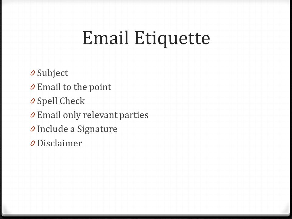 Email Etiquette 0 Subject 0 Email to the point 0 Spell Check 0 Email only relevant parties 0 Include a Signature 0 Disclaimer