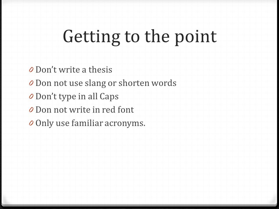 Getting to the point 0 Don't write a thesis 0 Don not use slang or shorten words 0 Don't type in all Caps 0 Don not write in red font 0 Only use familiar acronyms.