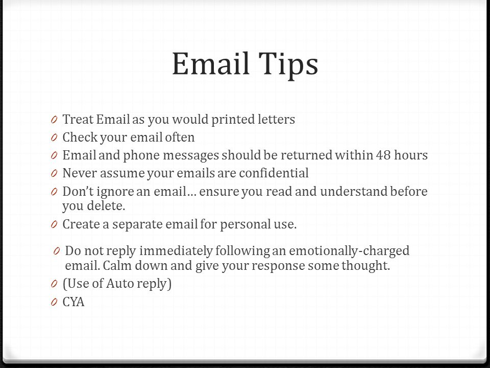 Email Tips 0 Treat Email as you would printed letters 0 Check your email often 0 Email and phone messages should be returned within 48 hours 0 Never assume your emails are confidential 0 Don't ignore an email… ensure you read and understand before you delete.
