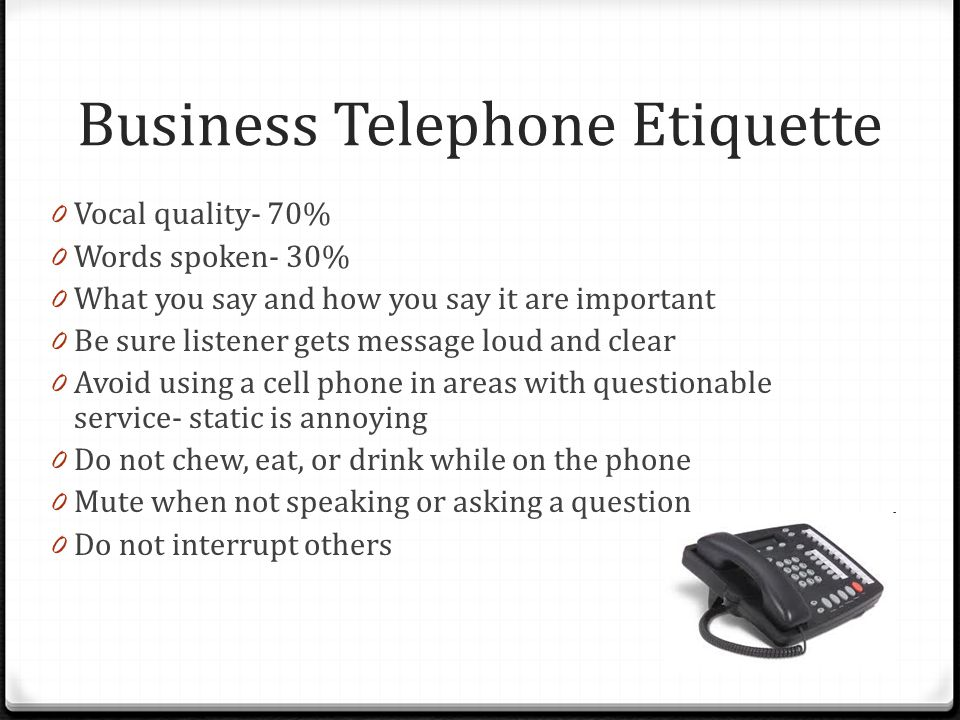 Business Telephone Etiquette 0 Vocal quality- 70% 0 Words spoken- 30% 0 What you say and how you say it are important 0 Be sure listener gets message loud and clear 0 Avoid using a cell phone in areas with questionable service- static is annoying 0 Do not chew, eat, or drink while on the phone 0 Mute when not speaking or asking a question 0 Do not interrupt others 18