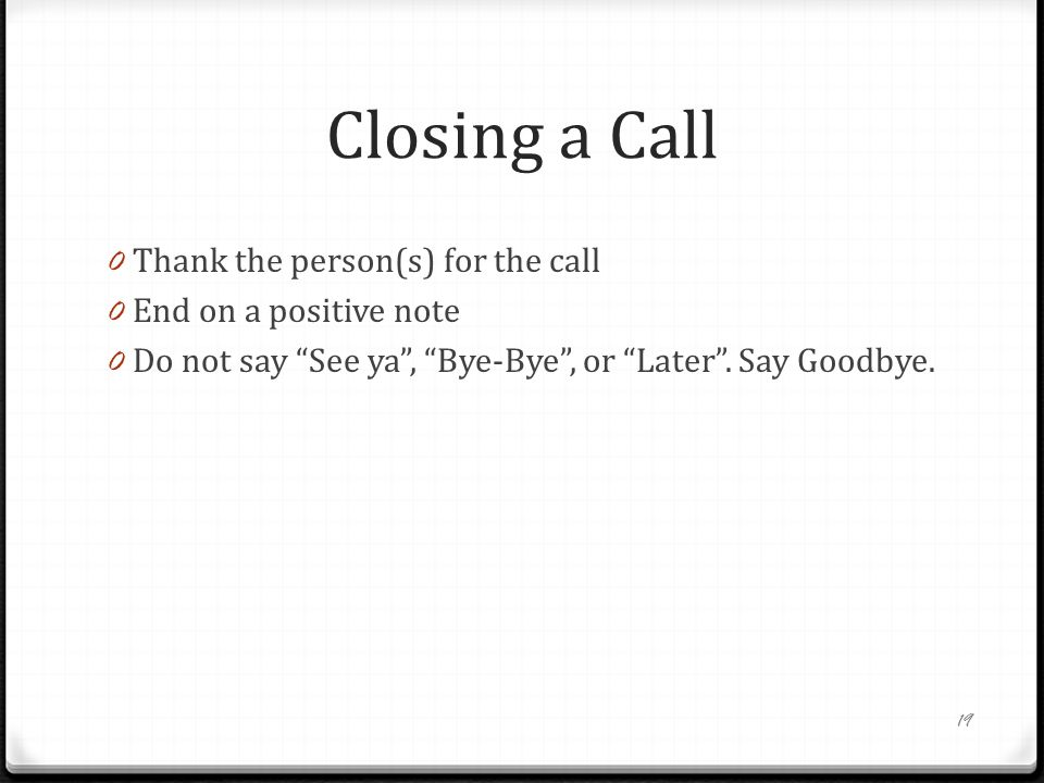 Closing a Call 0 Thank the person(s) for the call 0 End on a positive note 0 Do not say See ya , Bye-Bye , or Later .