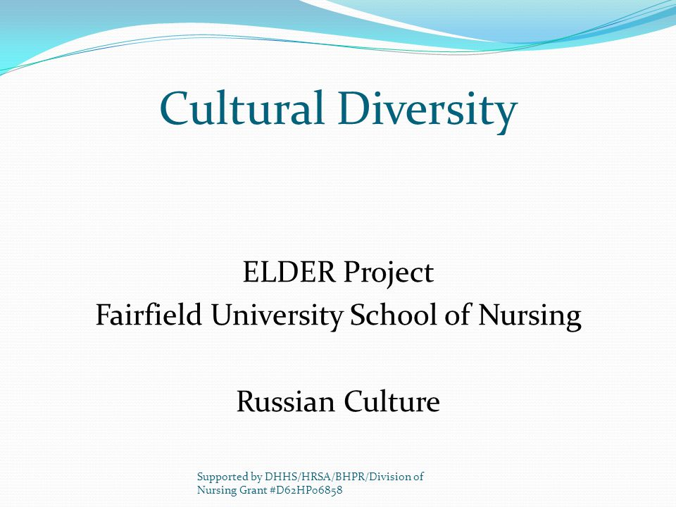Cultural Diversity ELDER Project Fairfield University School of Nursing Russian Culture Supported by DHHS/HRSA/BHPR/Division of Nursing Grant #D62HP06