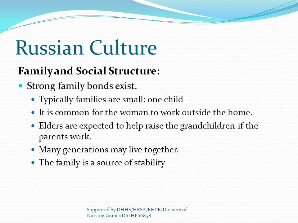 Russian Culture Family and Social Structure: Strong family bonds exist. Typically families are small: one child It is common for the woman to work out