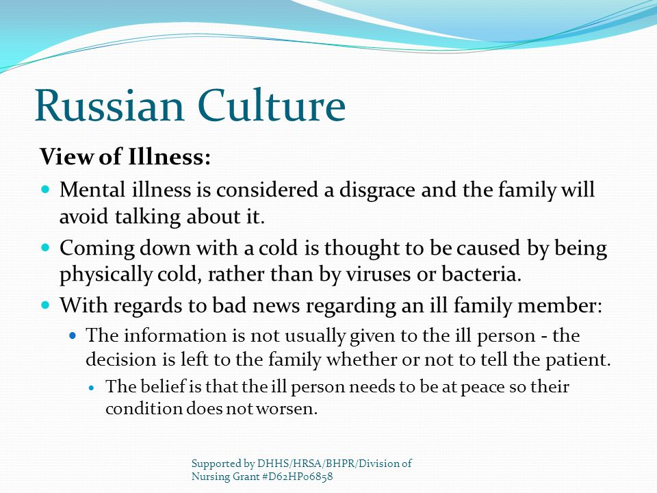 Russian Culture View of Illness: Mental illness is considered a disgrace and the family will avoid talking about it. Coming down with a cold is though