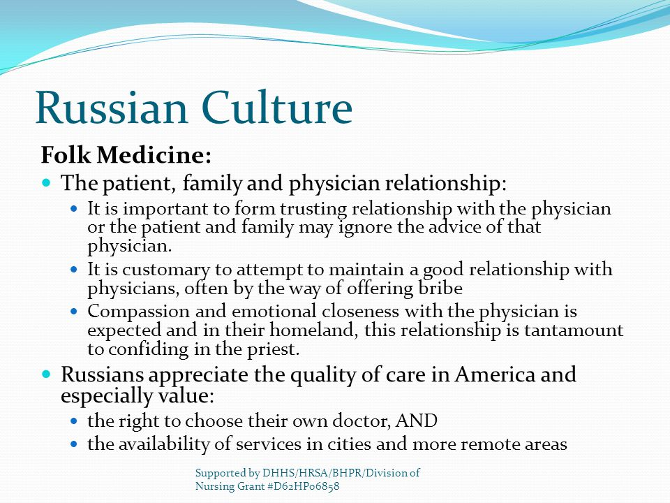 Russian Culture Folk Medicine: The patient, family and physician relationship: It is important to form trusting relationship with the physician or the