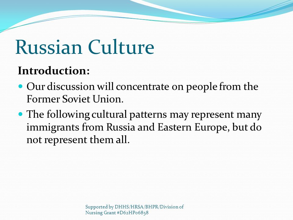 Russian Culture Introduction: Our discussion will concentrate on people from the Former Soviet Union. The following cultural patterns may represent ma