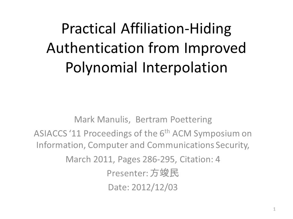 Practical Affiliation-Hiding Authentication from Improved Polynomial Interpolation Mark Manulis, Bertram Poettering ASIACCS '11 Proceedings of the 6 th ACM Symposium on Information, Computer and Communications Security, March 2011, Pages 286-295, Citation: 4 Presenter: 方竣民 Date: 2012/12/03 1
