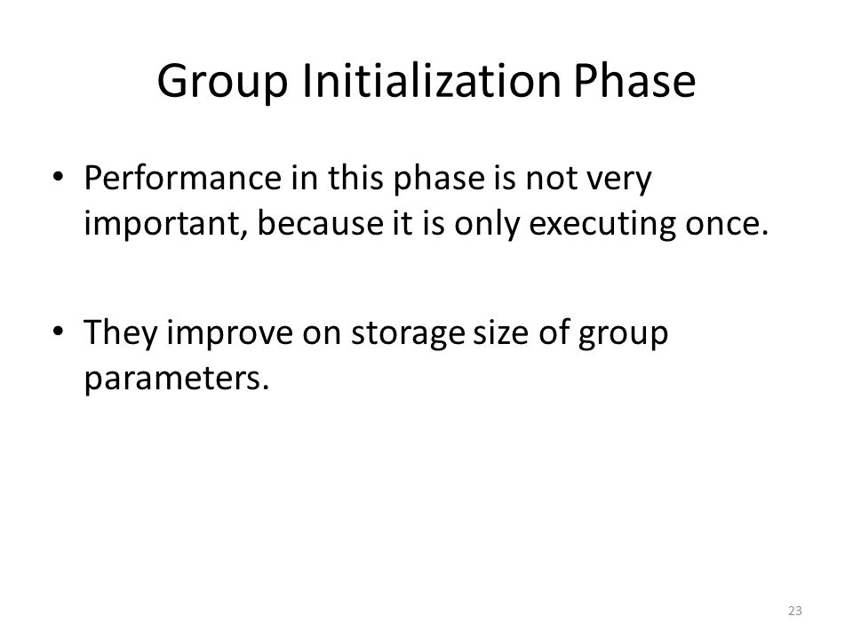 Group Initialization Phase Performance in this phase is not very important, because it is only executing once.
