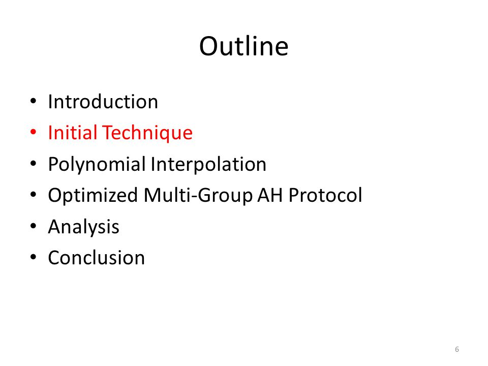 Outline Introduction Initial Technique Polynomial Interpolation Optimized Multi-Group AH Protocol Analysis Conclusion 6