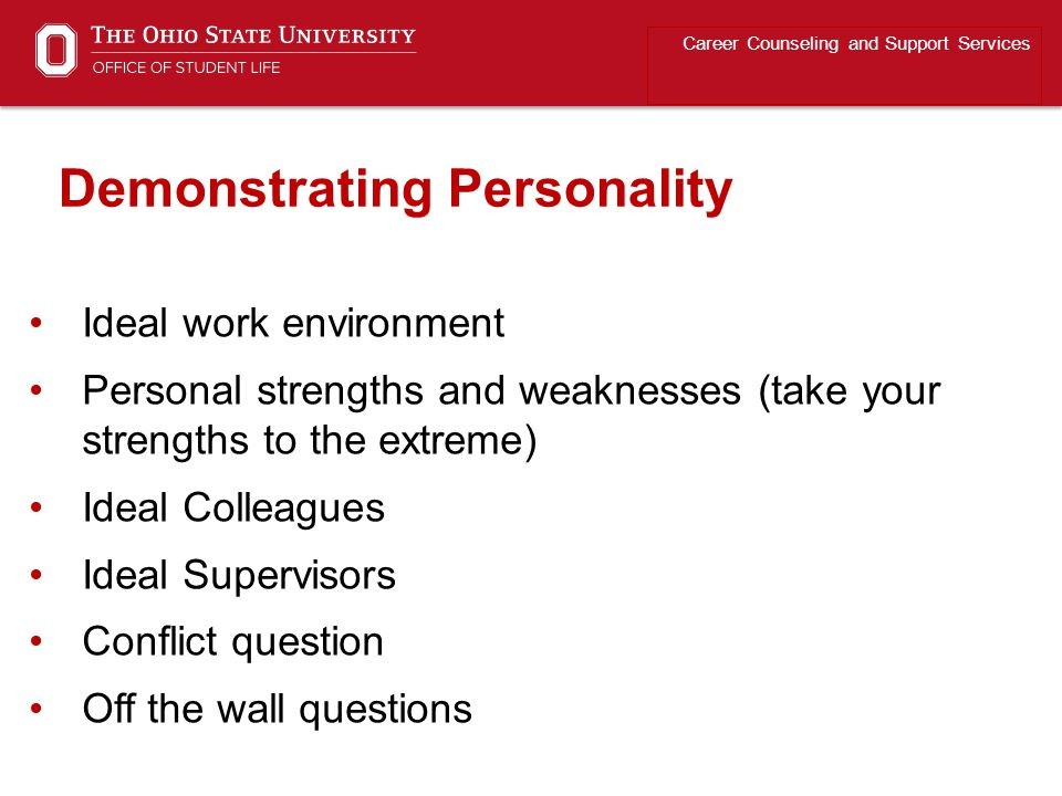 Ideal work environment Personal strengths and weaknesses (take your strengths to the extreme) Ideal Colleagues Ideal Supervisors Conflict question Off the wall questions Career Counseling and Support Services Demonstrating Personality