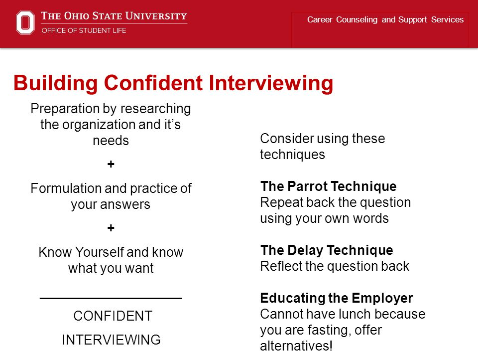 Preparation by researching the organization and it's needs + Formulation and practice of your answers + Know Yourself and know what you want ___________________ CONFIDENT INTERVIEWING Career Counseling and Support Services Building Confident Interviewing Consider using these techniques The Parrot Technique Repeat back the question using your own words The Delay Technique Reflect the question back Educating the Employer Cannot have lunch because you are fasting, offer alternatives!