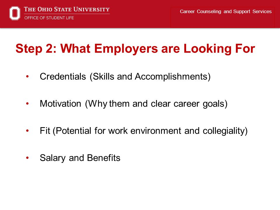 Credentials (Skills and Accomplishments) Motivation (Why them and clear career goals) Fit (Potential for work environment and collegiality) Salary and Benefits Career Counseling and Support Services Step 2: What Employers are Looking For