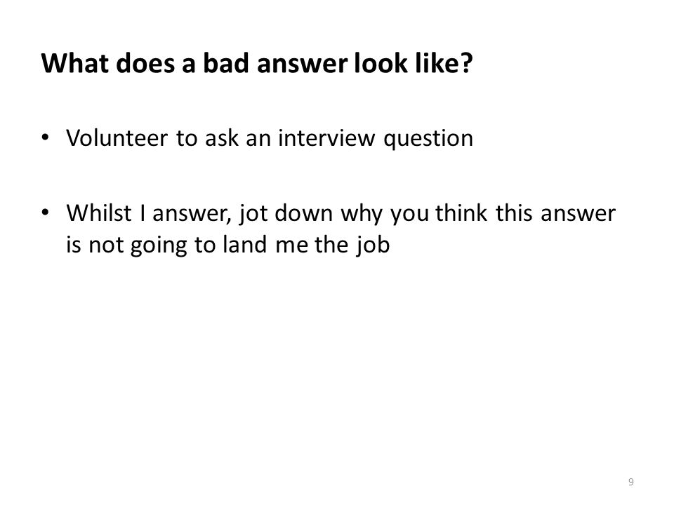 What does a bad answer look like? Volunteer to ask an interview question Whilst I answer, jot down why you think this answer is not going to land me t
