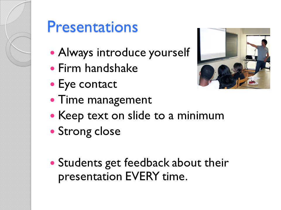 Presentations Always introduce yourself Firm handshake Eye contact Time management Keep text on slide to a minimum Strong close Students get feedback