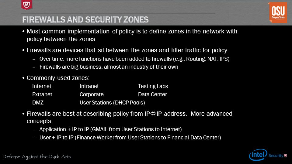 Defense Against the Dark Arts Most common implementation of policy is to define zones in the network with policy between the zones Firewalls are devices that sit between the zones and filter traffic for policy –Over time, more functions have been added to firewalls (e.g., Routing, NAT, IPS) –Firewalls are big business, almost an industry of their own Commonly used zones: InternetIntranetTesting Labs ExtranetCorporateData Center DMZUser Stations (DHCP Pools) Firewalls are best at describing policy from IP  IP address.