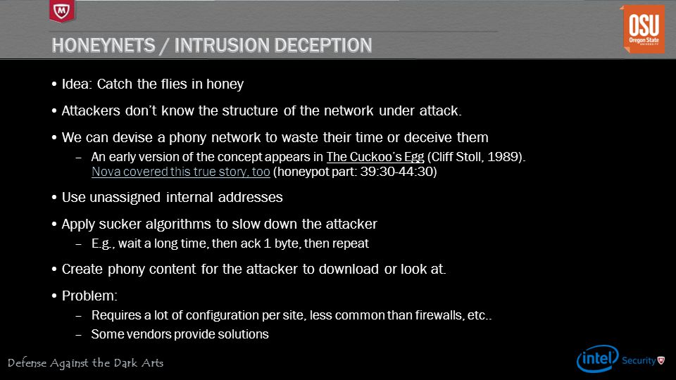 Defense Against the Dark Arts Idea: Catch the flies in honey Attackers don't know the structure of the network under attack.