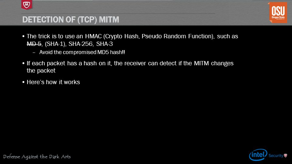 Defense Against the Dark Arts The trick is to use an HMAC (Crypto Hash, Pseudo Random Function), such as MD-5, (SHA-1), SHA-256, SHA-3 –Avoid the compromised MD5 hash!.