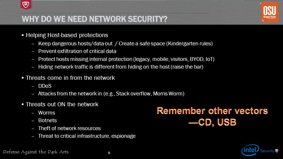 Defense Against the Dark Arts Helping Host-based protections –Keep dangerous hosts/data out / Create a safe space (Kindergarten rules) –Prevent exfiltration of critical data –Protect hosts missing internal protection (legacy, mobile, visitors, BYOD, IoT) –Hiding network traffic is different from hiding on the host (raise the bar) Threats come in from the network –DDoS –Attacks from the network in (e.g., Stack overflow, Morris Worm) Threats out ON the network –Worms –Botnets –Theft of network resources –Threat to critical infrastructure, espionage 6
