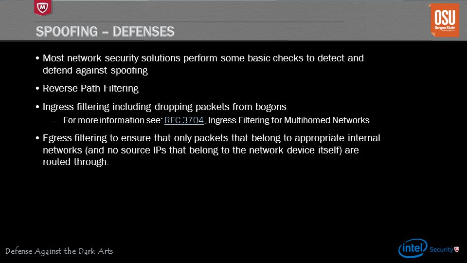 Defense Against the Dark Arts Most network security solutions perform some basic checks to detect and defend against spoofing Reverse Path Filtering Ingress filtering including dropping packets from bogons –For more information see: RFC 3704, Ingress Filtering for Multihomed NetworksRFC 3704 Egress filtering to ensure that only packets that belong to appropriate internal networks (and no source IPs that belong to the network device itself) are routed through.