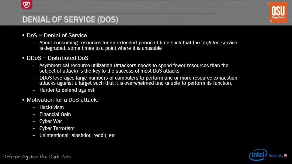 Defense Against the Dark Arts DoS = Denial of Service –About consuming resources for an extended period of time such that the targeted service is degraded, some times to a point where it is unusable DDoS = Distributed DoS –Asymmetrical resource utilization (attackers needs to spend fewer resources than the subject of attack) is the key to the success of most DoS attacks –DDoS leverages large numbers of computers to perform one or more resource exhaustion attacks against a target such that it is overwhelmed and unable to perform its function.