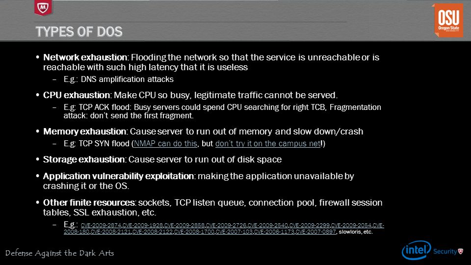 Defense Against the Dark Arts Network exhaustion: Flooding the network so that the service is unreachable or is reachable with such high latency that it is useless –E.g.: DNS amplification attacks CPU exhaustion: Make CPU so busy, legitimate traffic cannot be served.