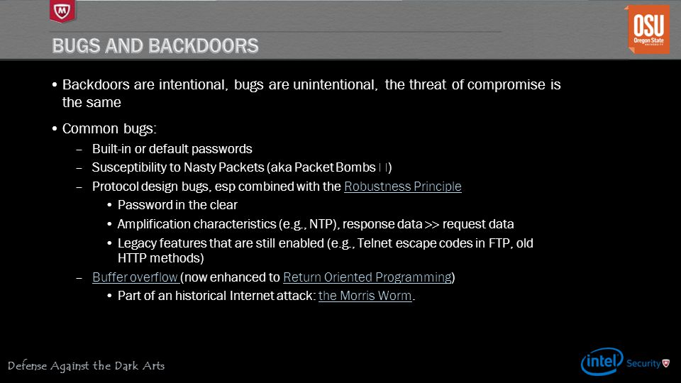 Defense Against the Dark Arts Backdoors are intentional, bugs are unintentional, the threat of compromise is the same Common bugs: –Built-in or defaul