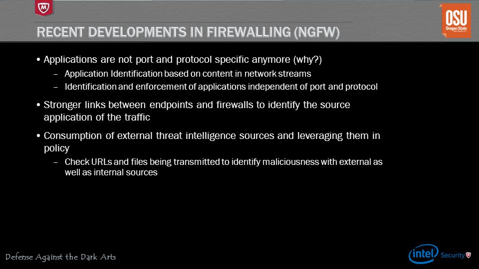 Defense Against the Dark Arts Applications are not port and protocol specific anymore (why?) –Application Identification based on content in network streams –Identification and enforcement of applications independent of port and protocol Stronger links between endpoints and firewalls to identify the source application of the traffic Consumption of external threat intelligence sources and leveraging them in policy –Check URLs and files being transmitted to identify maliciousness with external as well as internal sources