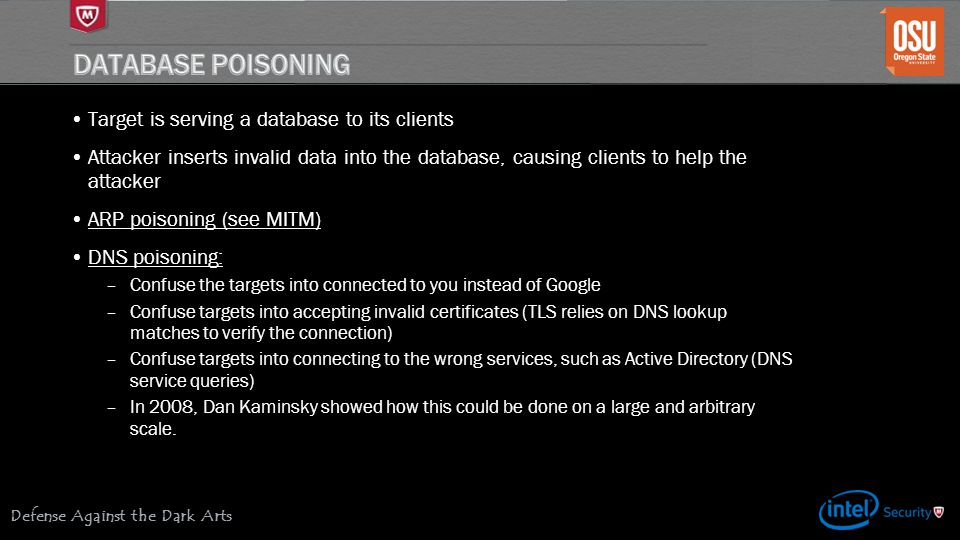 Defense Against the Dark Arts Target is serving a database to its clients Attacker inserts invalid data into the database, causing clients to help the attacker ARP poisoning (see MITM) DNS poisoning: –Confuse the targets into connected to you instead of Google –Confuse targets into accepting invalid certificates (TLS relies on DNS lookup matches to verify the connection) –Confuse targets into connecting to the wrong services, such as Active Directory (DNS service queries) –In 2008, Dan Kaminsky showed how this could be done on a large and arbitrary scale.