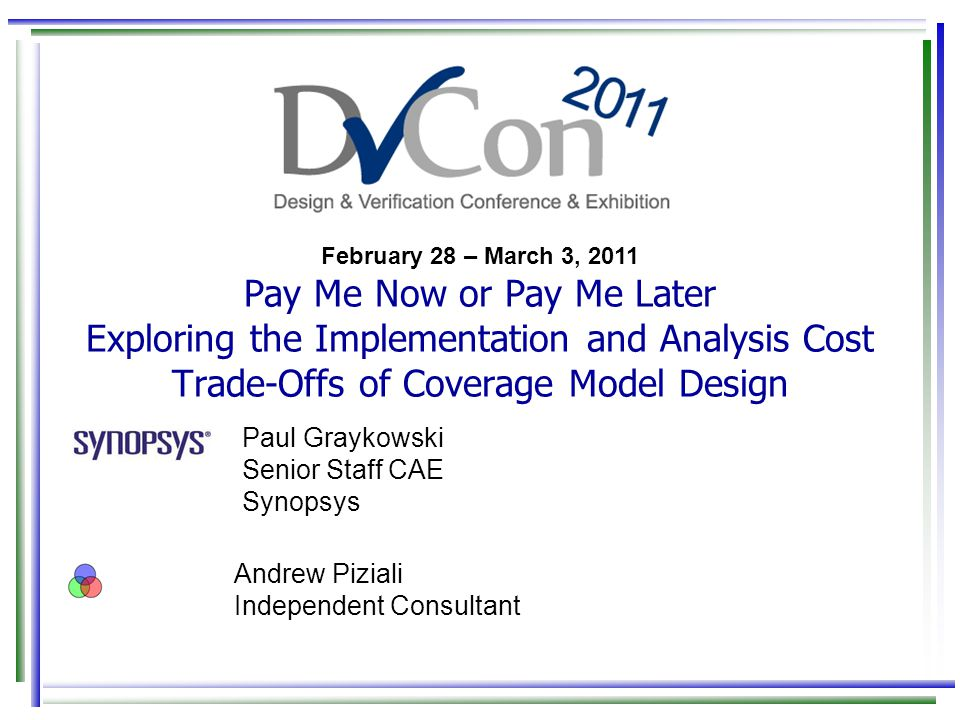 February 28 – March 3, 2011 Pay Me Now or Pay Me Later Exploring the Implementation and Analysis Cost Trade-Offs of Coverage Model Design Paul Graykowski Senior Staff CAE Synopsys Andrew Piziali Independent Consultant