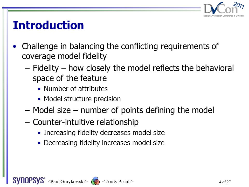 4 of 27 Introduction Challenge in balancing the conflicting requirements of coverage model fidelity –Fidelity – how closely the model reflects the behavioral space of the feature Number of attributes Model structure precision –Model size – number of points defining the model –Counter-intuitive relationship Increasing fidelity decreases model size Decreasing fidelity increases model size