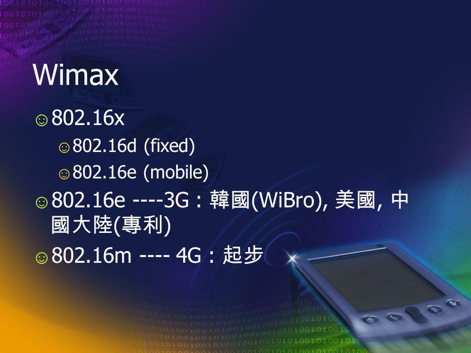 Wimax ☺ 802.16x ☺ 802.16d (fixed) ☺ 802.16e (mobile) ☺ 802.16e ----3G : 韓國 (WiBro), 美國, 中 國大陸 ( 專利 ) ☺ 802.16m ---- 4G : 起步