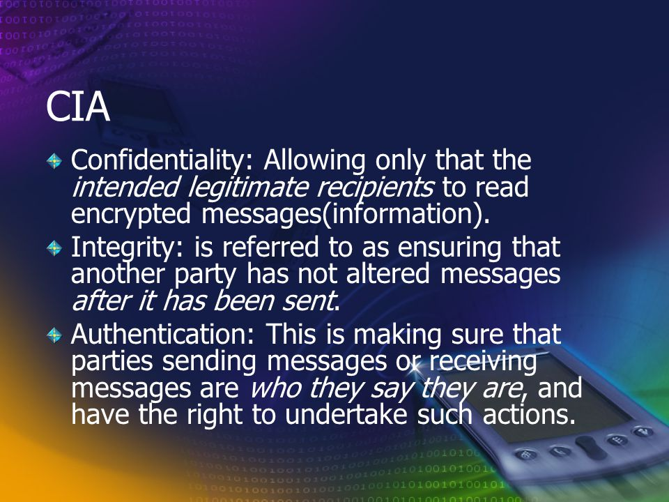 CIA Confidentiality: Allowing only that the intended legitimate recipients to read encrypted messages(information).
