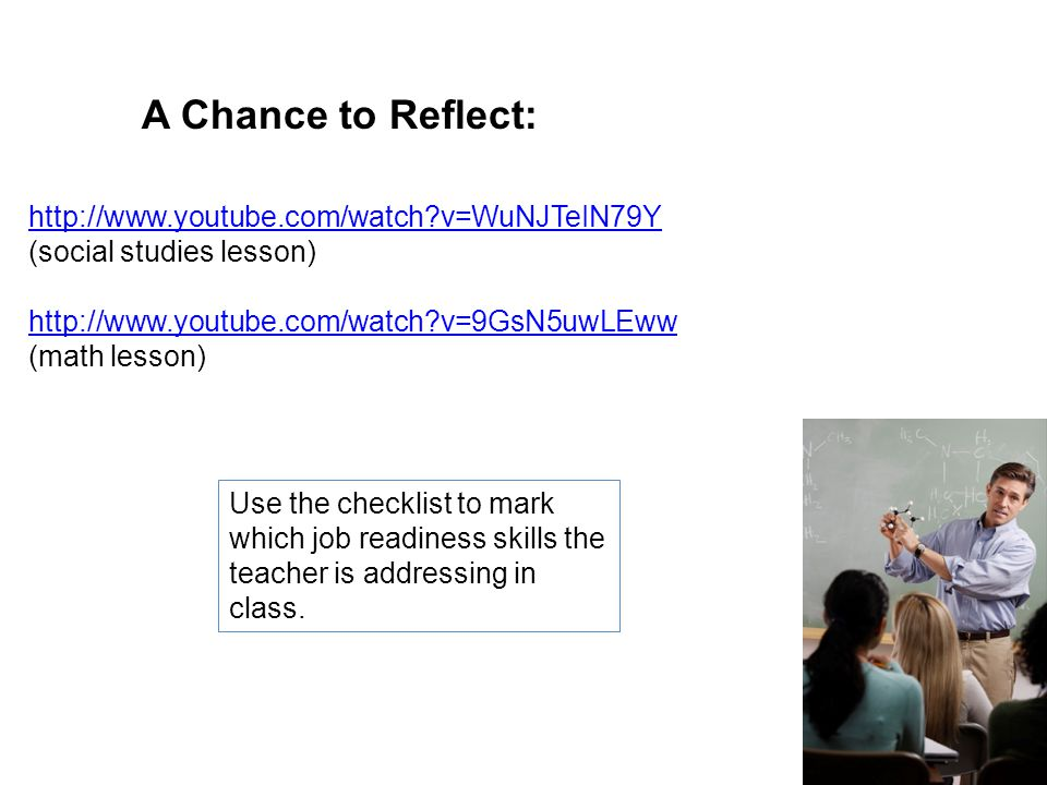 A Chance to Reflect: http://www.youtube.com/watch v=WuNJTeIN79Y (social studies lesson) http://www.youtube.com/watch v=9GsN5uwLEww (math lesson) Use the checklist to mark which job readiness skills the teacher is addressing in class.