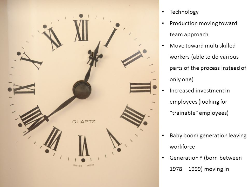 Technology Production moving toward team approach Move toward multi skilled workers (able to do various parts of the process instead of only one) Increased investment in employees (looking for trainable employees) Baby boom generation leaving workforce Generation Y (born between 1978 – 1999) moving in