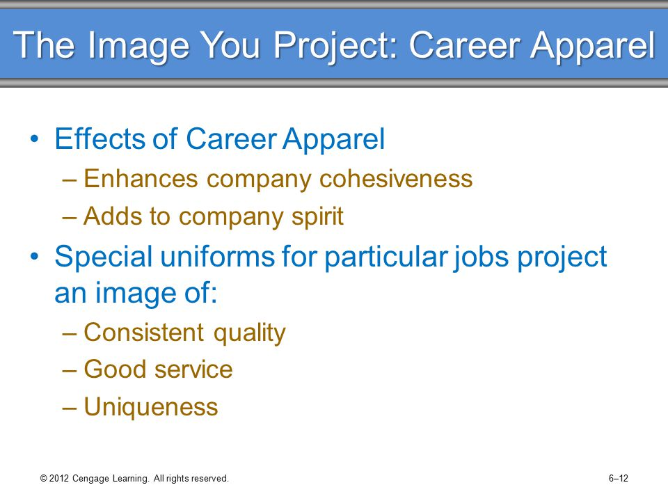 The Image You Project: Career Apparel Effects of Career Apparel –Enhances company cohesiveness –Adds to company spirit Special uniforms for particular jobs project an image of: –Consistent quality –Good service –Uniqueness © 2012 Cengage Learning.