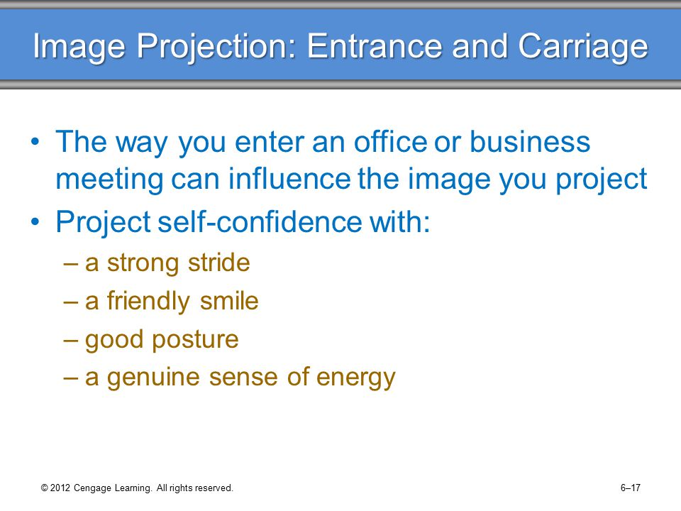 Image Projection: Entrance and Carriage The way you enter an office or business meeting can influence the image you project Project self-confidence with: –a strong stride –a friendly smile –good posture –a genuine sense of energy © 2012 Cengage Learning.