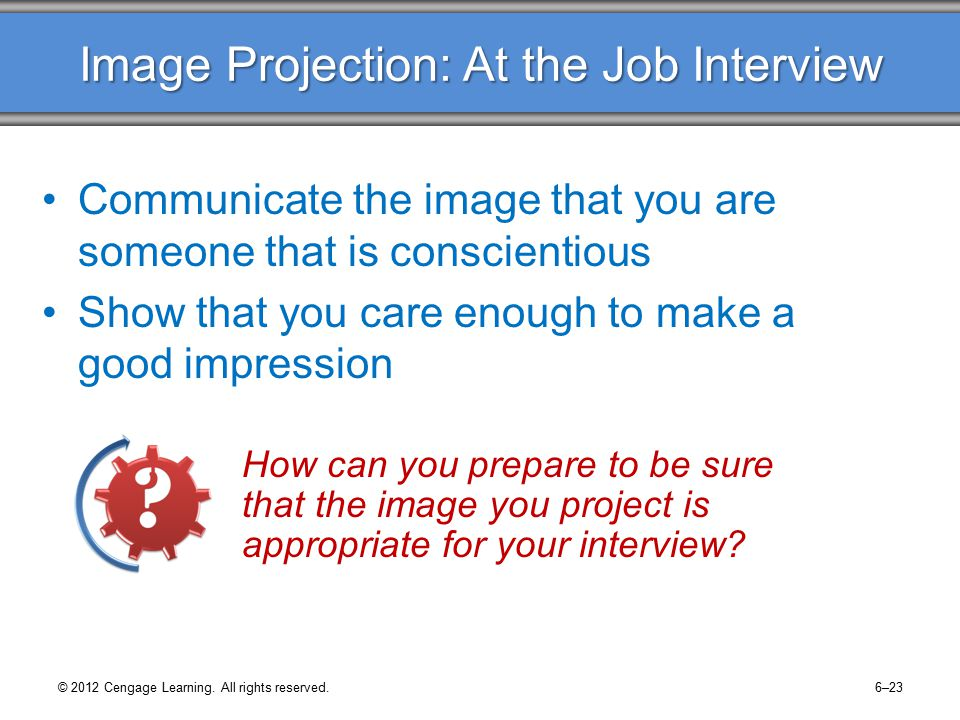 Image Projection: At the Job Interview Communicate the image that you are someone that is conscientious Show that you care enough to make a good impression How can you prepare to be sure that the image you project is appropriate for your interview.