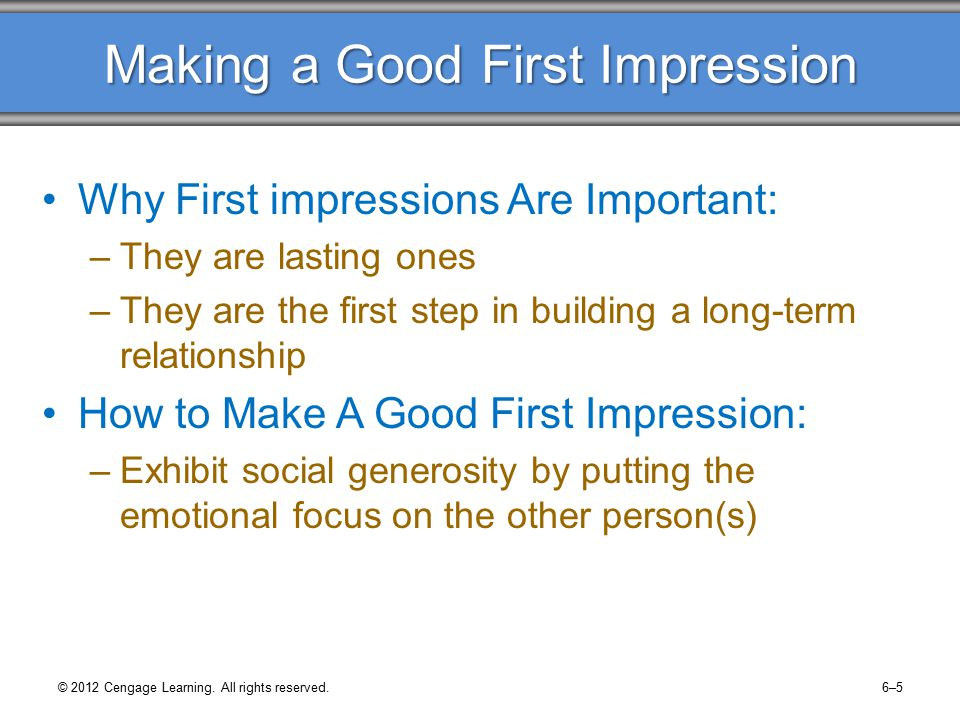 Making a Good First Impression Why First impressions Are Important: –They are lasting ones –They are the first step in building a long-term relationship How to Make A Good First Impression: –Exhibit social generosity by putting the emotional focus on the other person(s) © 2012 Cengage Learning.
