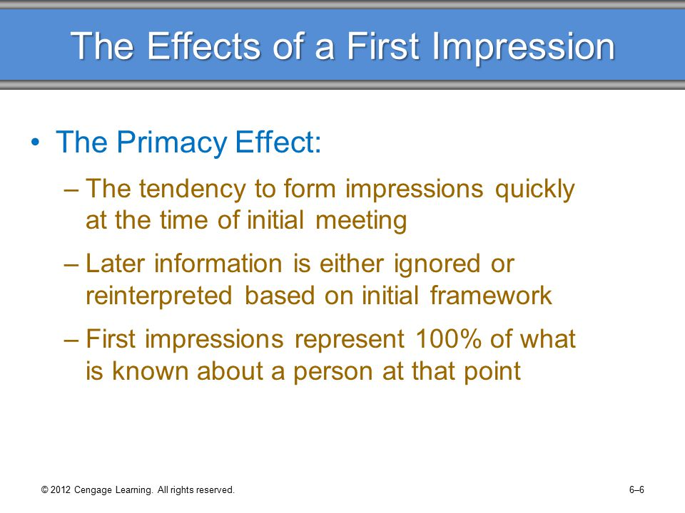 Making a Good First Impression The First Few Seconds –Our thinking is not always rational –Decisions happen subconsciously in a split second Assumptions Versus Facts –Initial impressions are made up of assumptions and facts –The briefer the encounter, the greater the chance for misinformation © 2012 Cengage Learning.