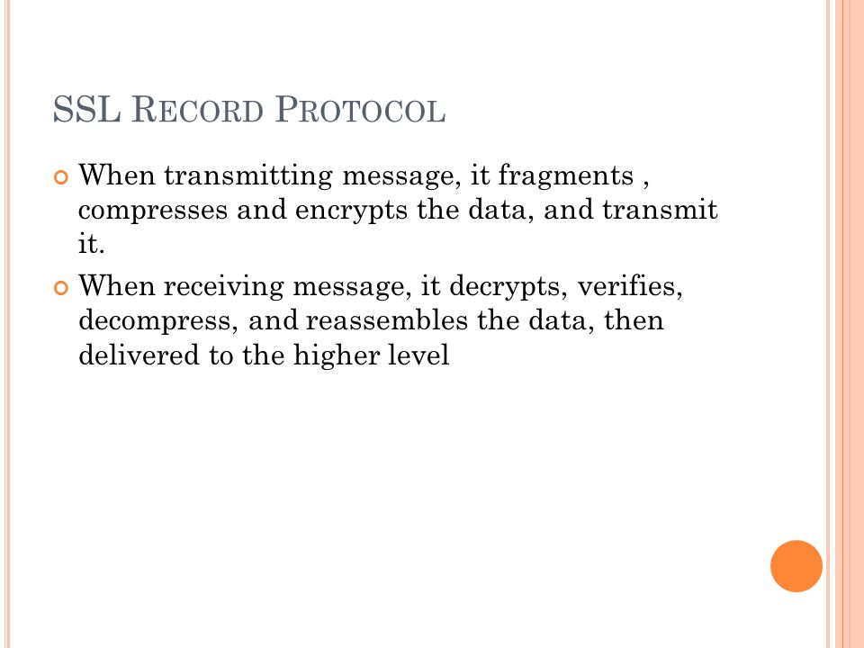 SSL R ECORD P ROTOCOL When transmitting message, it fragments, compresses and encrypts the data, and transmit it.
