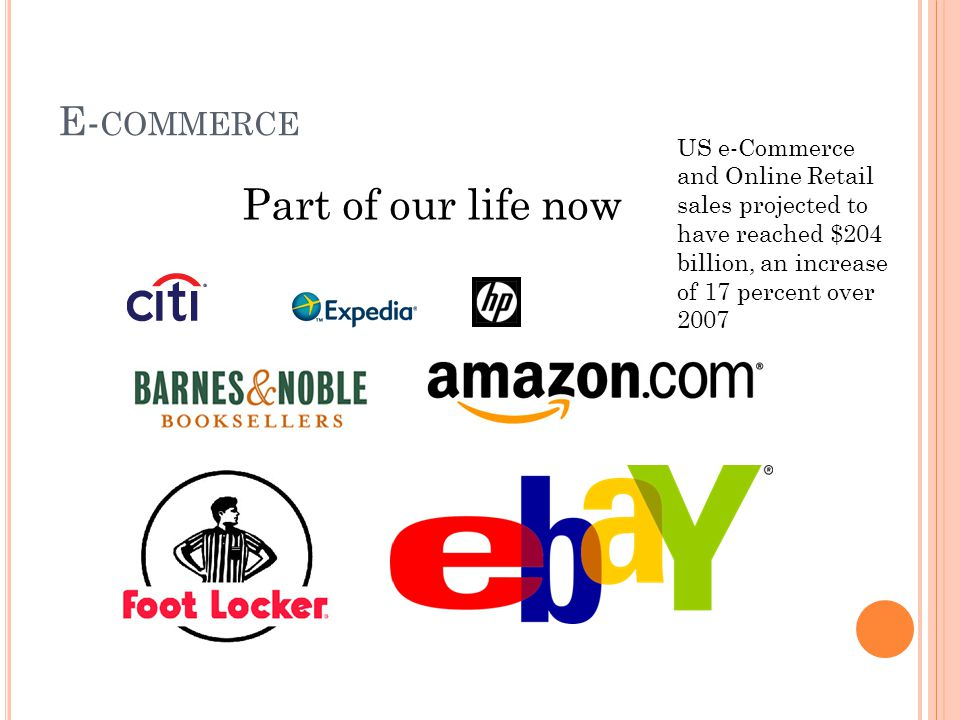 E- COMMERCE Part of our life now US e-Commerce and Online Retail sales projected to have reached $204 billion, an increase of 17 percent over 2007