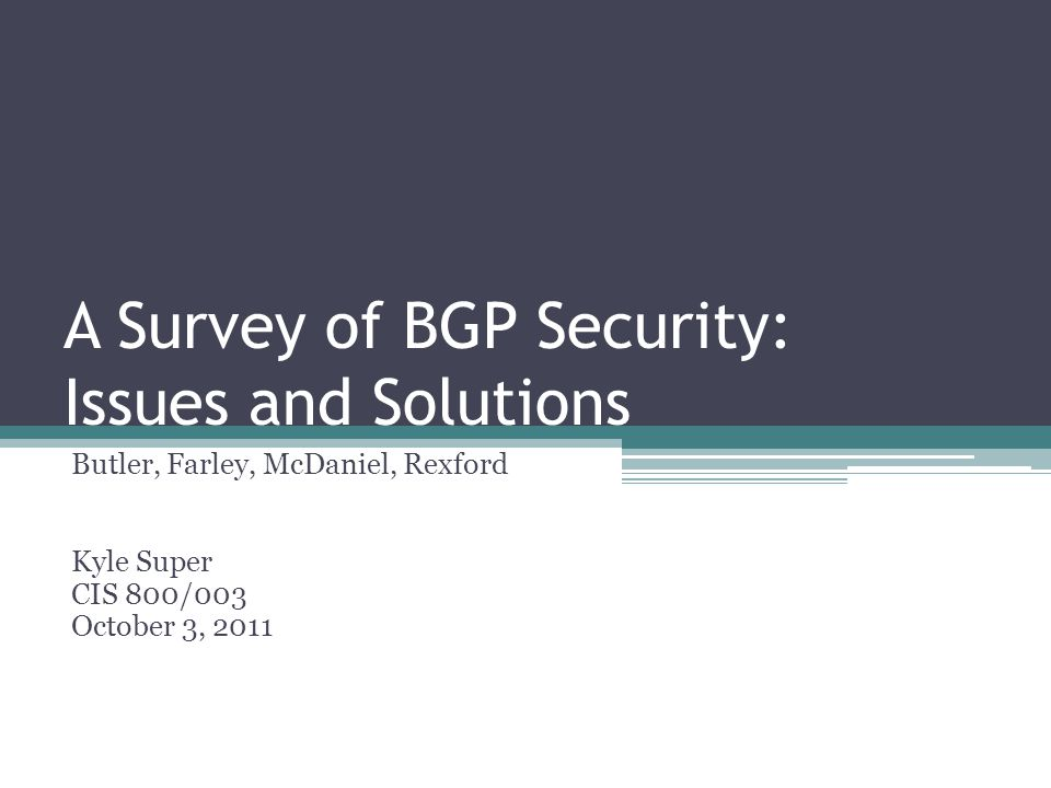 A Survey of BGP Security: Issues and Solutions Butler, Farley, McDaniel, Rexford Kyle Super CIS 800/003 October 3, 2011