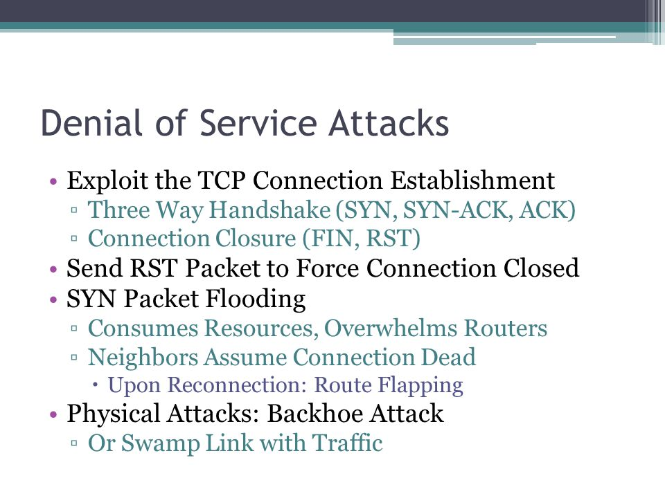 Denial of Service Attacks Exploit the TCP Connection Establishment ▫Three Way Handshake (SYN, SYN-ACK, ACK) ▫Connection Closure (FIN, RST) Send RST Packet to Force Connection Closed SYN Packet Flooding ▫Consumes Resources, Overwhelms Routers ▫Neighbors Assume Connection Dead  Upon Reconnection: Route Flapping Physical Attacks: Backhoe Attack ▫Or Swamp Link with Traffic